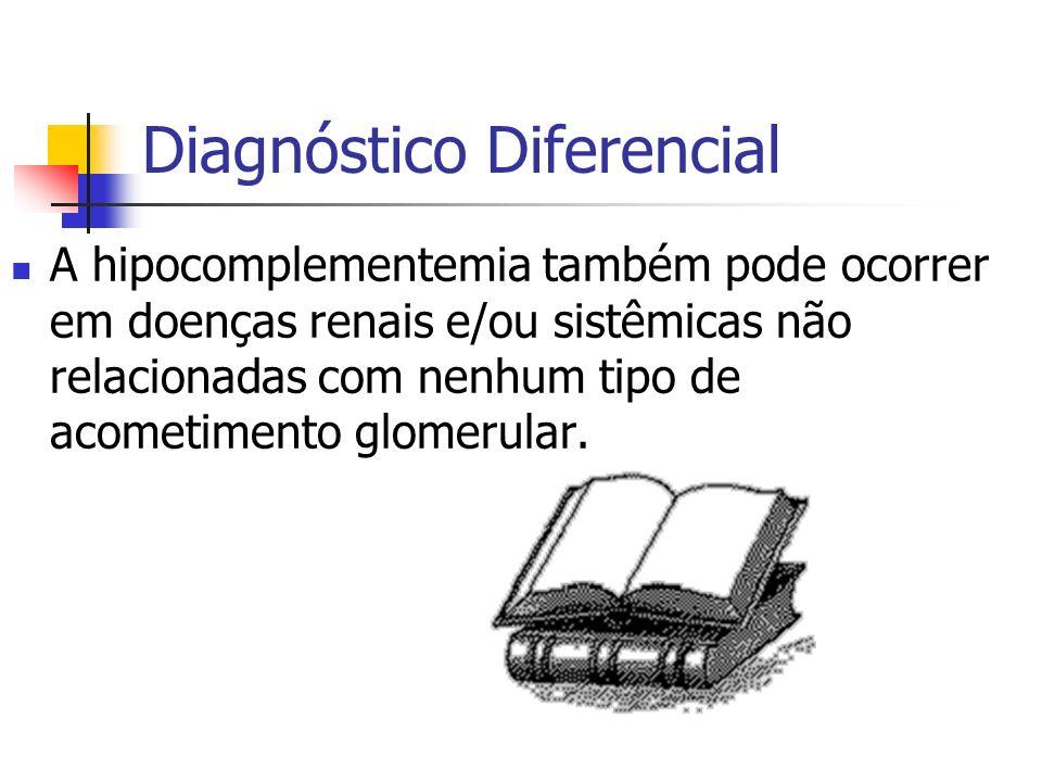 Diagnóstico Diferencial A hipocomplementemia também pode ocorrer em doenças renais e/ou sistêmicas não relacionadas com nenhum tipo de acometimento gl