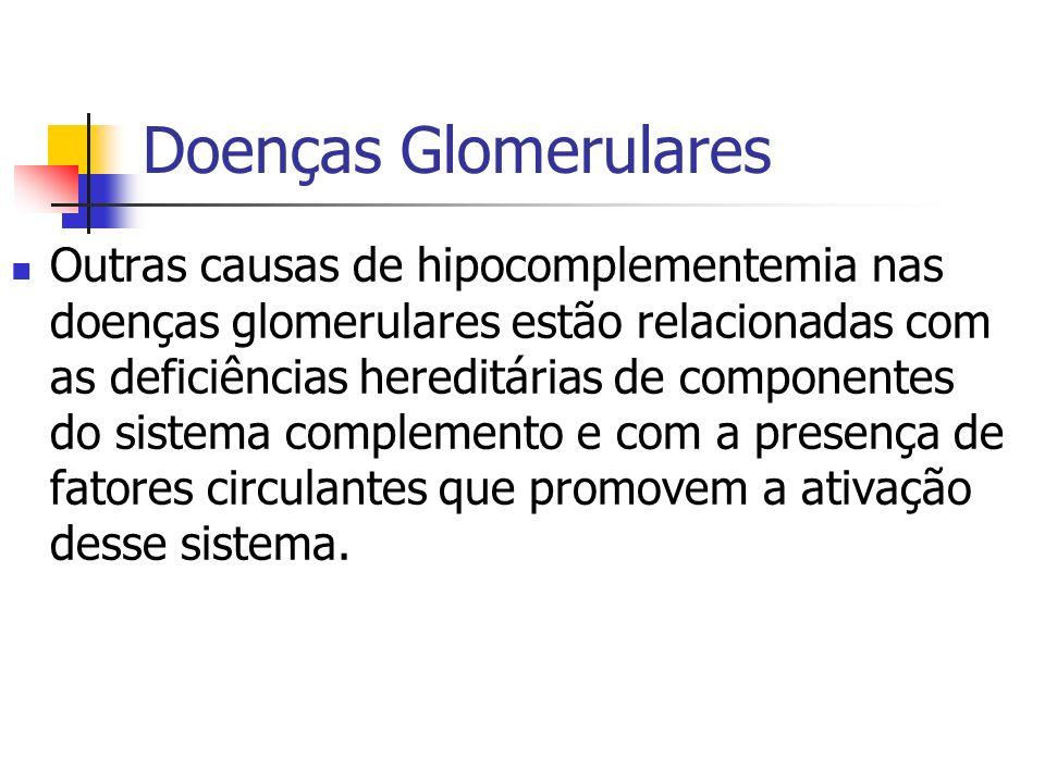 Doenças Glomerulares Outras causas de hipocomplementemia nas doenças glomerulares estão relacionadas com as deficiências hereditárias de componentes d