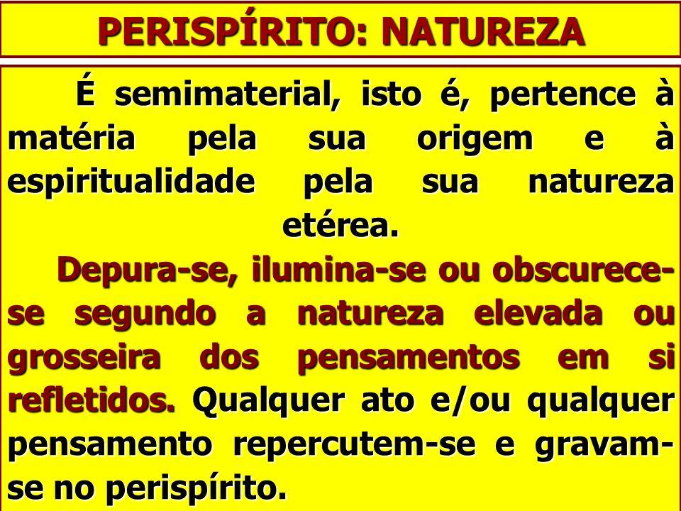 PERISPÍRITO: NATUREZA É semimaterial, isto é, pertence à matéria pela sua origem e à espiritualidade pela sua natureza etérea. Depura-se, ilumina-se o