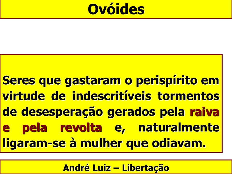 Ovóides André Luiz – Libertação Seres que gastaram o perispírito em virtude de indescritíveis tormentos de desesperação gerados pela raiva e pela revo
