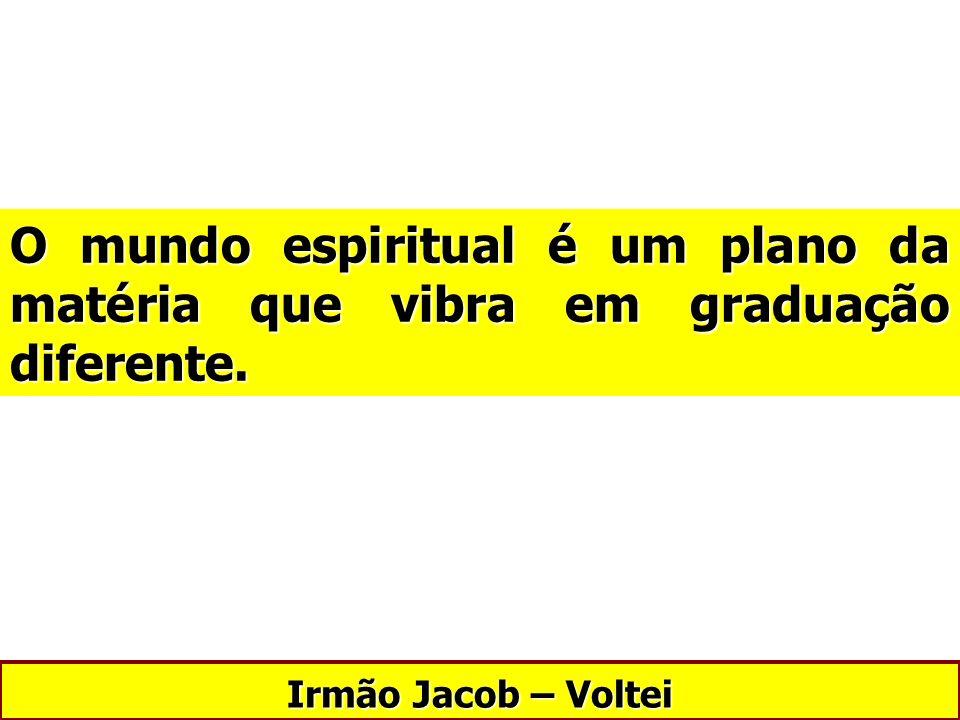 Irmão Jacob – Voltei O mundo espiritual é um plano da matéria que vibra em graduação diferente.