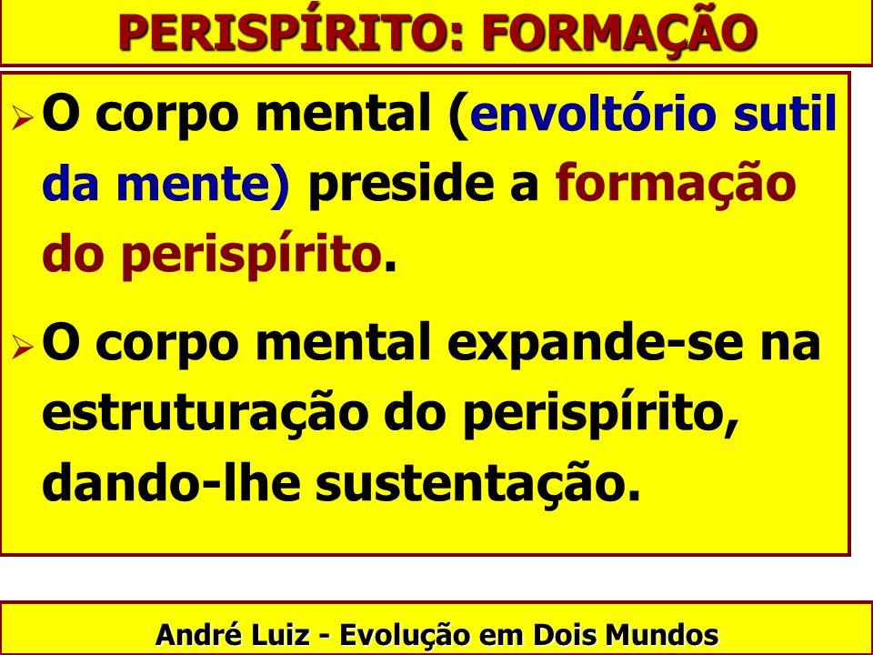 O corpo mental ( envoltório sutil da mente) preside a formação do perispírito. O corpo mental expande-se na estruturação do perispírito, dando-lhe sus