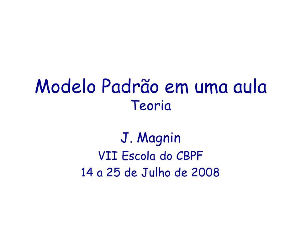 Modelo Padrão em uma aula Teoria J. Magnin VII Escola do CBPF 14 a 25 de Julho de 2008