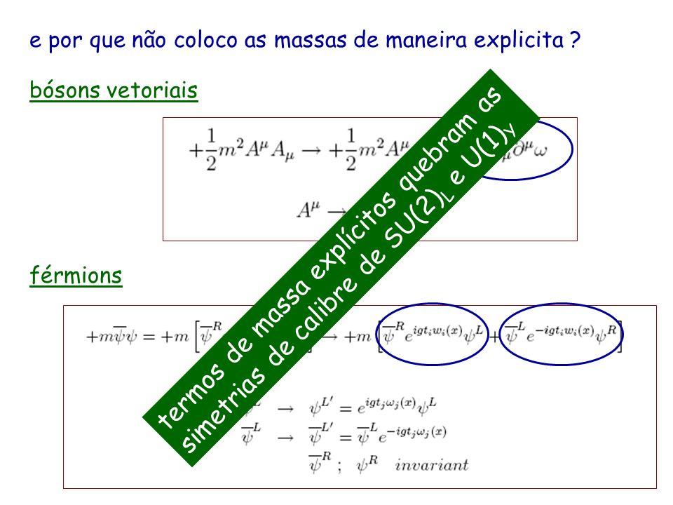 e por que não coloco as massas de maneira explicita ? bósons vetoriais férmions termos de massa explícitos quebram as simetrias de calibre de SU(2) L