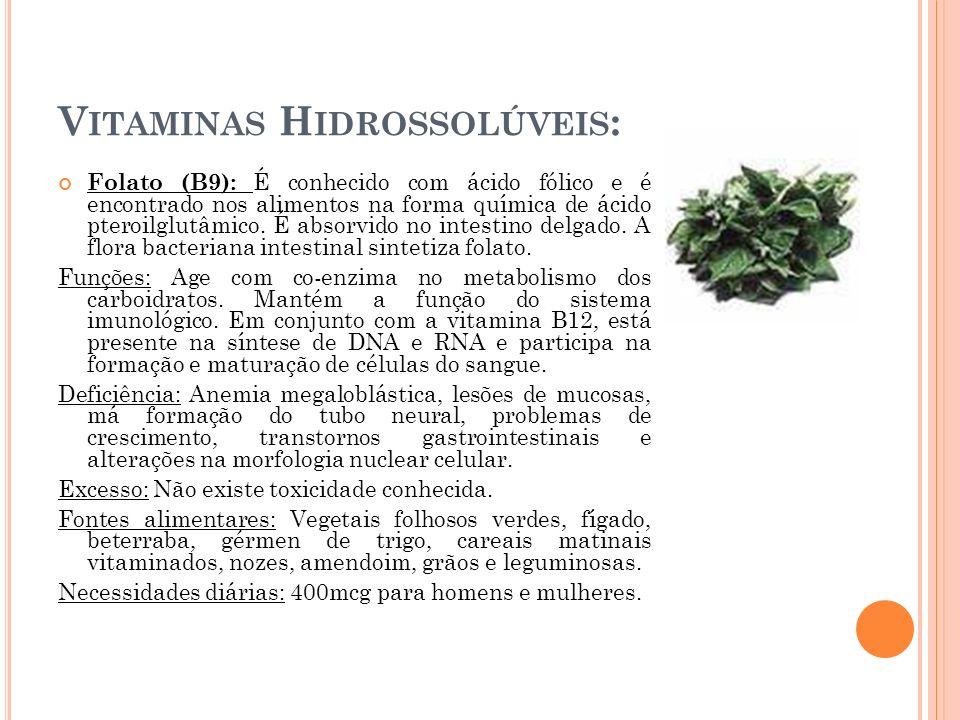 V ITAMINAS H IDROSSOLÚVEIS : Folato (B9): É conhecido com ácido fólico e é encontrado nos alimentos na forma química de ácido pteroilglutâmico. É abso