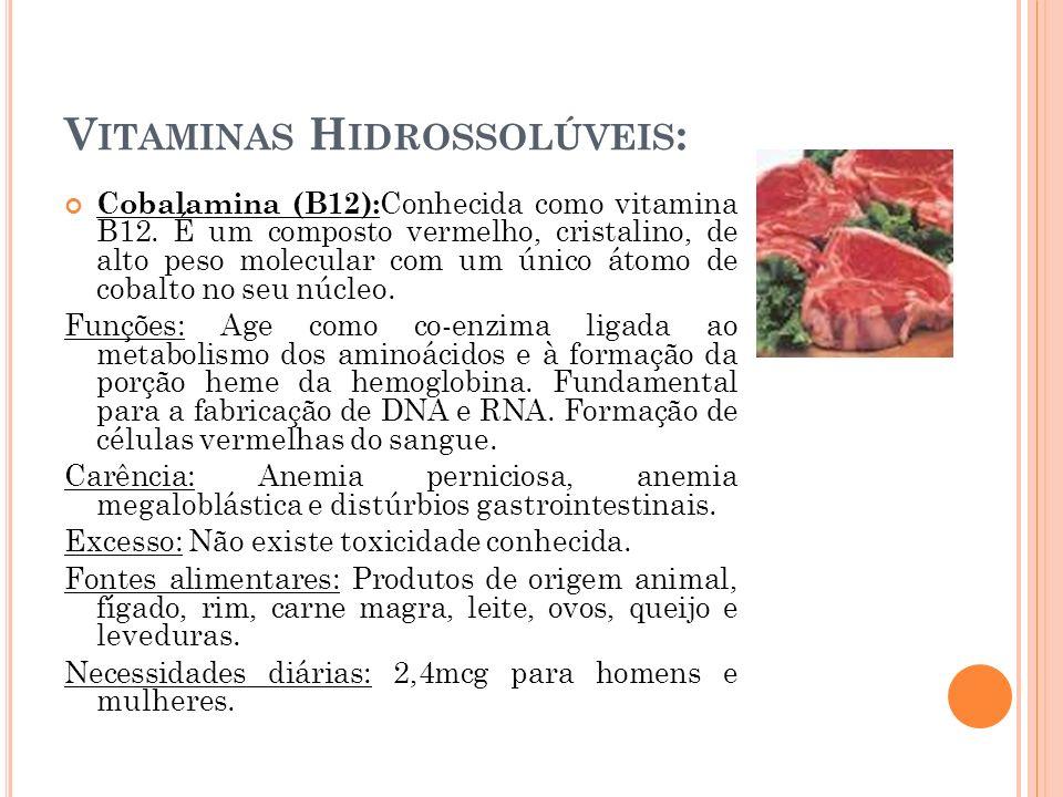 V ITAMINAS H IDROSSOLÚVEIS : Cobalamina (B12): Conhecida como vitamina B12. É um composto vermelho, cristalino, de alto peso molecular com um único át