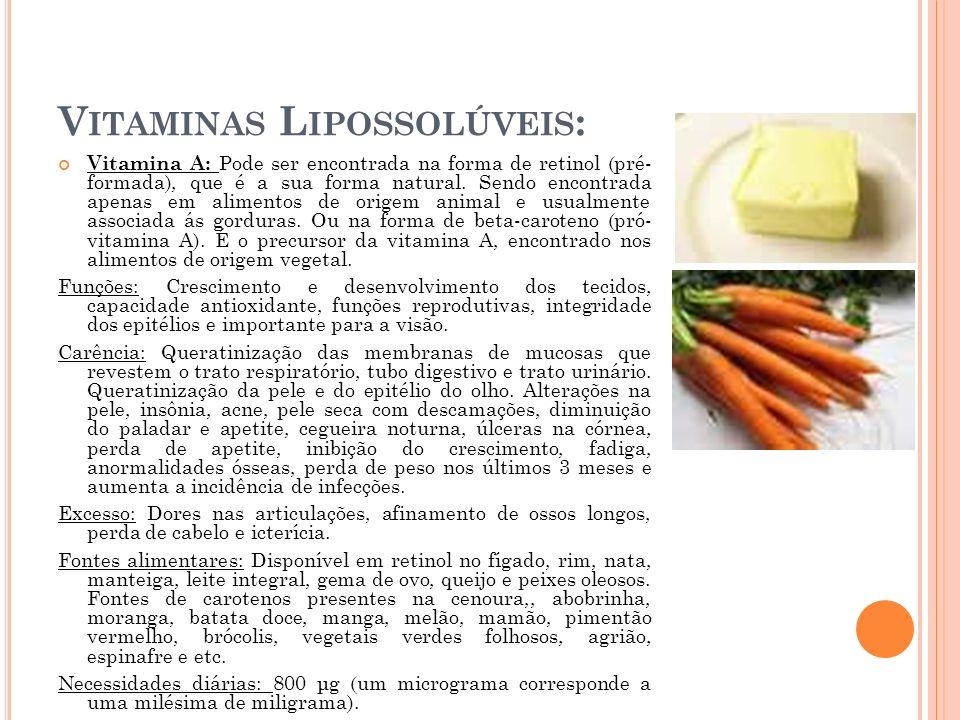 V ITAMINAS L IPOSSOLÚVEIS : Vitamina A: Pode ser encontrada na forma de retinol (pré- formada), que é a sua forma natural. Sendo encontrada apenas em