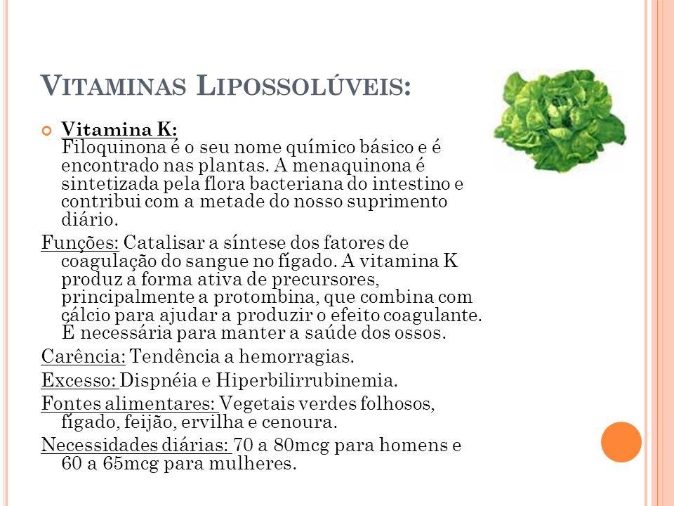 V ITAMINAS L IPOSSOLÚVEIS : Vitamina K: Filoquinona é o seu nome químico básico e é encontrado nas plantas. A menaquinona é sintetizada pela flora bac