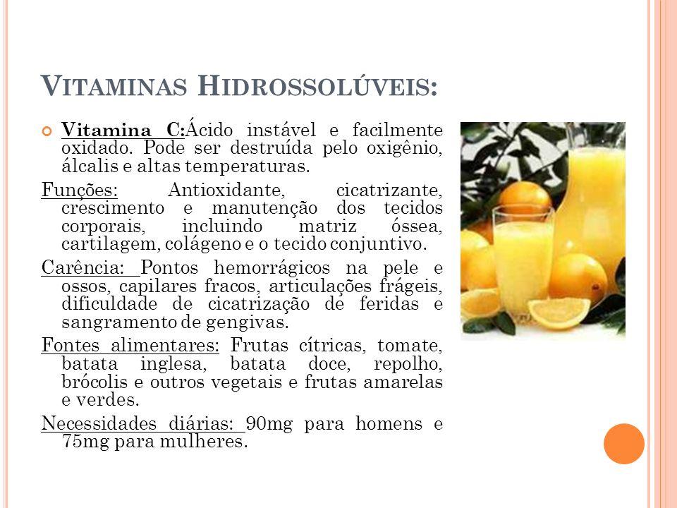 V ITAMINAS H IDROSSOLÚVEIS : Vitamina C: Ácido instável e facilmente oxidado. Pode ser destruída pelo oxigênio, álcalis e altas temperaturas. Funções: