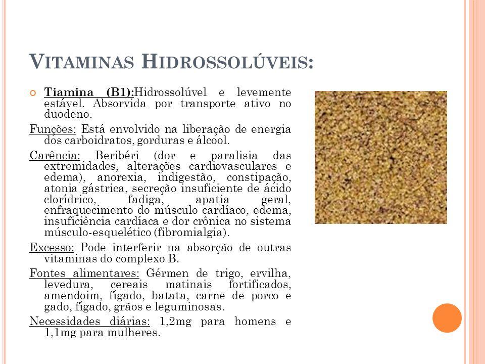 V ITAMINAS H IDROSSOLÚVEIS : Tiamina (B1): Hidrossolúvel e levemente estável. Absorvida por transporte ativo no duodeno. Funções: Está envolvido na li