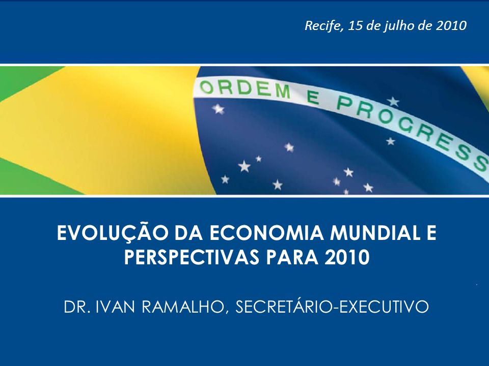 11 EVOLUÇÃO DA ECONOMIA MUNDIAL E PERSPECTIVAS PARA 2010 DR. IVAN RAMALHO, SECRETÁRIO-EXECUTIVO Recife, 15 de julho de 2010