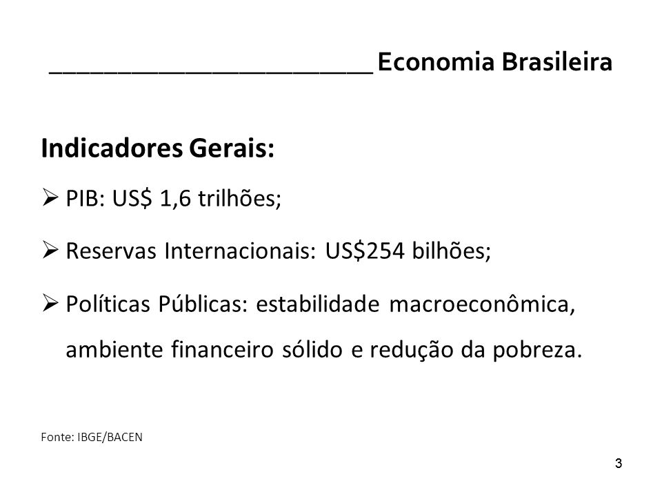 33 ________________________ Economia Brasileira Indicadores Gerais: PIB: US$ 1,6 trilhões; Reservas Internacionais: US$254 bilhões; Políticas Públicas