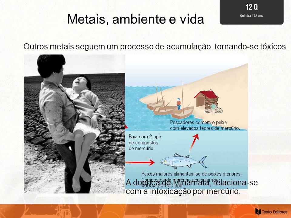 Metais, ambiente e vida Outros metais seguem um processo de acumulação, tornando-se tóxicos. A doença de Minamata, relaciona-se com a intoxicação por