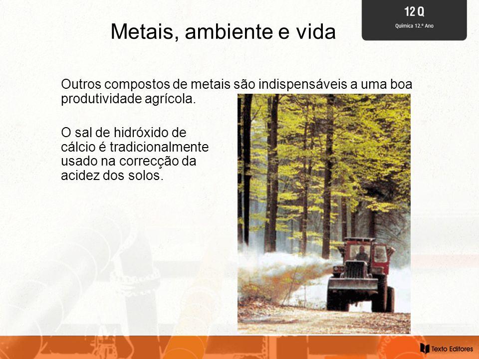Metais, ambiente e vida Outros compostos de metais são indispensáveis a uma boa produtividade agrícola. O sal de hidróxido de cálcio é tradicionalment