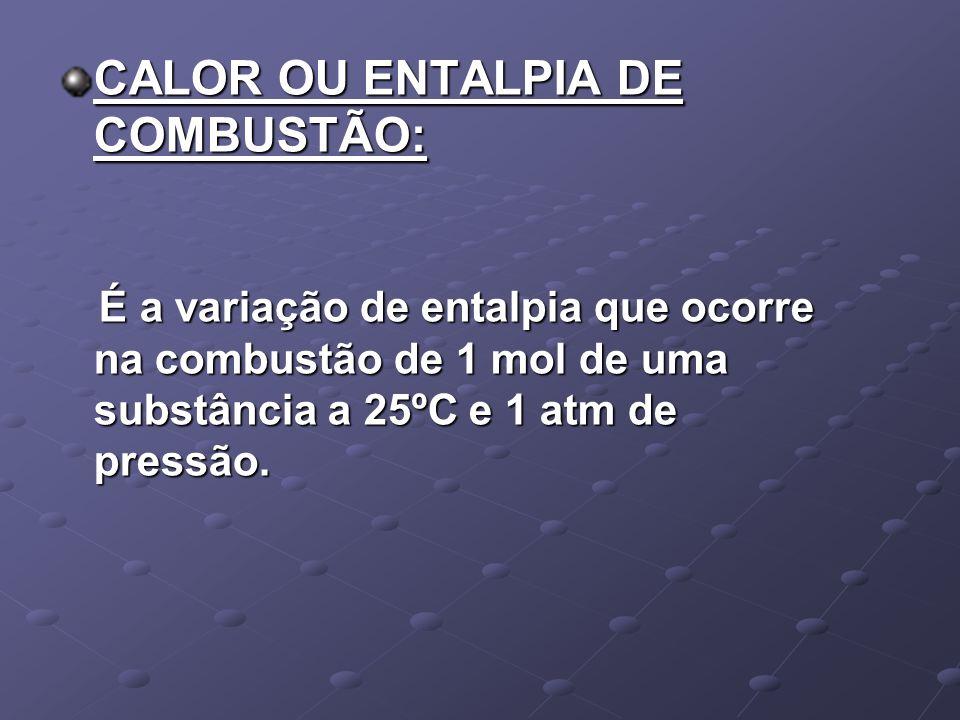 CALOR OU ENTALPIA DE COMBUSTÃO: É a variação de entalpia que ocorre na combustão de 1 mol de uma substância a 25ºC e 1 atm de pressão. É a variação de