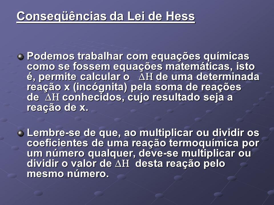 Conseqüências da Lei de Hess Podemos trabalhar com equações químicas como se fossem equações matemáticas, isto é, permite calcular o de uma determinad