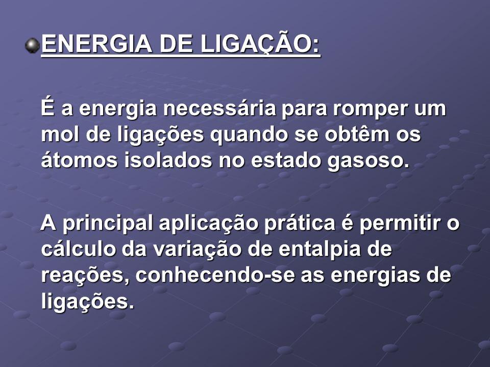 ENERGIA DE LIGAÇÃO: É a energia necessária para romper um mol de ligações quando se obtêm os átomos isolados no estado gasoso. É a energia necessária