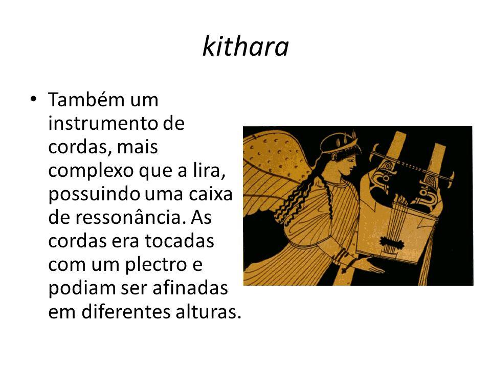 kithara Também um instrumento de cordas, mais complexo que a lira, possuindo uma caixa de ressonância. As cordas era tocadas com um plectro e podiam s
