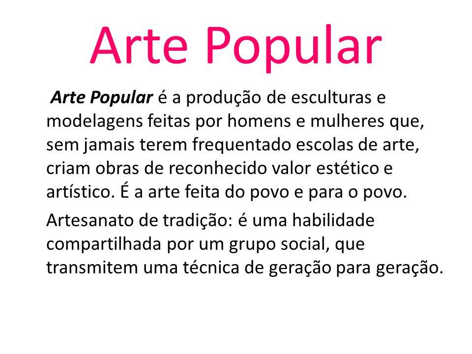 Arte Popular Arte Popular é a produção de esculturas e modelagens feitas por homens e mulheres que, sem jamais terem frequentado escolas de arte, cria