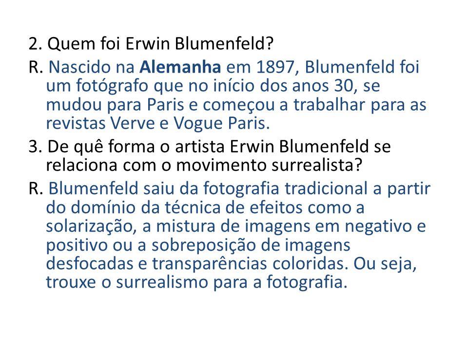 2. Quem foi Erwin Blumenfeld? R. Nascido na Alemanha em 1897, Blumenfeld foi um fotógrafo que no início dos anos 30, se mudou para Paris e começou a t