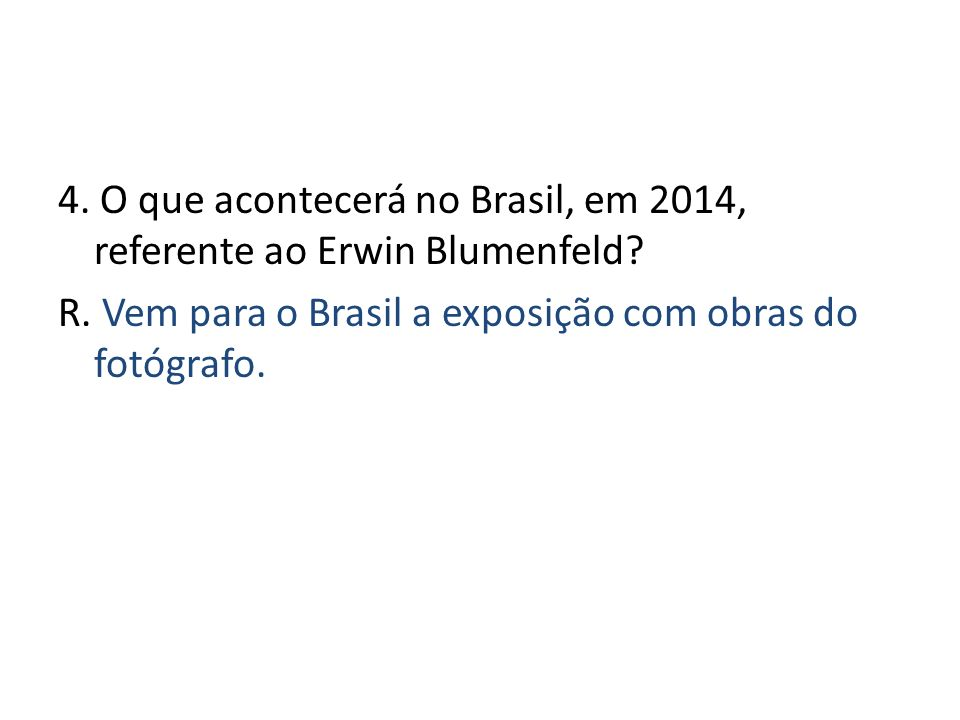 4. O que acontecerá no Brasil, em 2014, referente ao Erwin Blumenfeld? R. Vem para o Brasil a exposição com obras do fotógrafo.