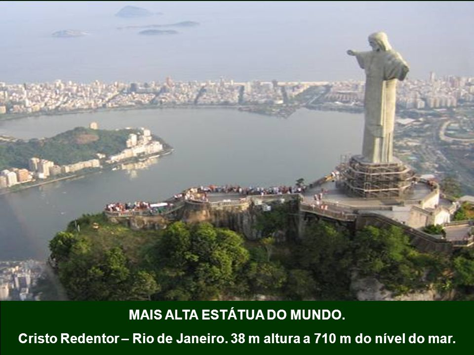 MAIS ALTA ESTÁTUA DO MUNDO. Cristo Redentor – Rio de Janeiro. 38 m altura a 710 m do nível do mar.