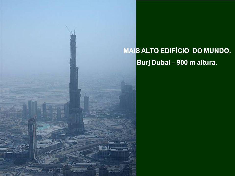 MAIS ALTO EDIFÍCIO DO MUNDO. Burj Dubai – 900 m altura.