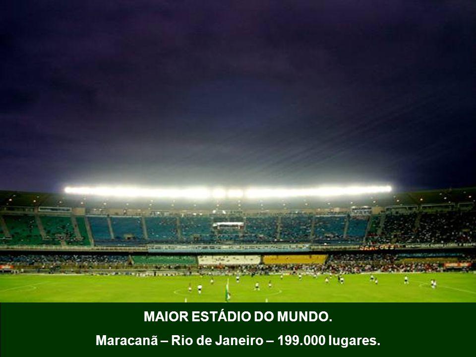 MAIOR ESTÁDIO DO MUNDO. Maracanã – Rio de Janeiro – 199.000 lugares.