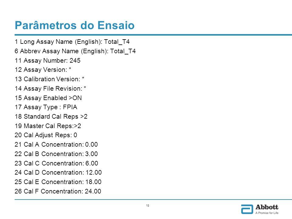 18 Parâmetros do Ensaio 1 Long Assay Name (English): Total_T4 6 Abbrev Assay Name (English): Total_T4 11 Assay Number: 245 12 Assay Version: * 13 Calibration Version: * 14 Assay File Revision: * 15 Assay Enabled >ON 17 Assay Type : FPIA 18 Standard Cal Reps >2 19 Master Cal Reps:>2 20 Cal Adjust Reps: 0 21 Cal A Concentration: 0.00 22 Cal B Concentration: 3.00 23 Cal C Concentration: 6.00 24 Cal D Concentration: 12.00 25 Cal E Concentration: 18.00 26 Cal F Concentration: 24.00
