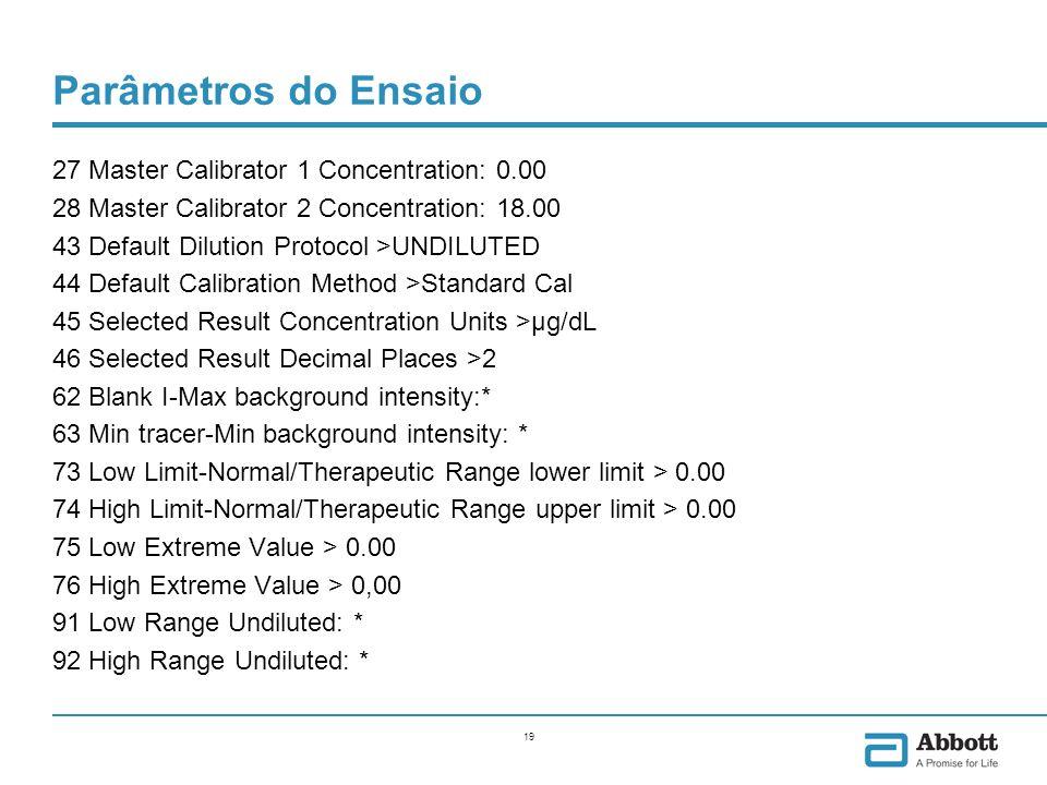 19 Parâmetros do Ensaio 27 Master Calibrator 1 Concentration: 0.00 28 Master Calibrator 2 Concentration: 18.00 43 Default Dilution Protocol >UNDILUTED