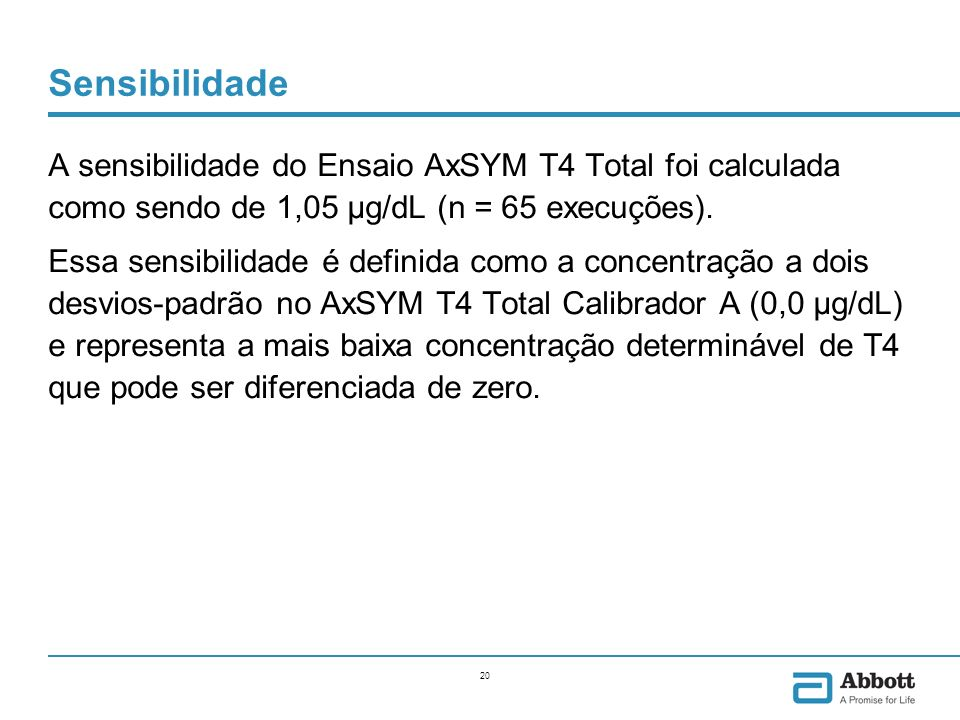 20 Sensibilidade A sensibilidade do Ensaio AxSYM T4 Total foi calculada como sendo de 1,05 μg/dL (n = 65 execuções). Essa sensibilidade é definida com