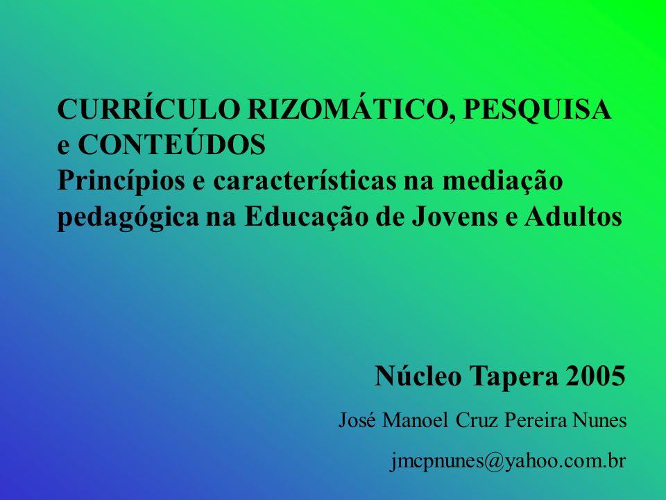 CURRÍCULO RIZOMÁTICO, PESQUISA e CONTEÚDOS Princípios e características na mediação pedagógica na Educação de Jovens e Adultos Núcleo Tapera 2005 José