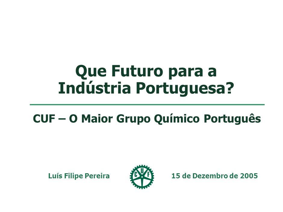 Que Futuro para a Indústria Portuguesa? Luís Filipe Pereira 15 de Dezembro de 2005 CUF – O Maior Grupo Químico Português