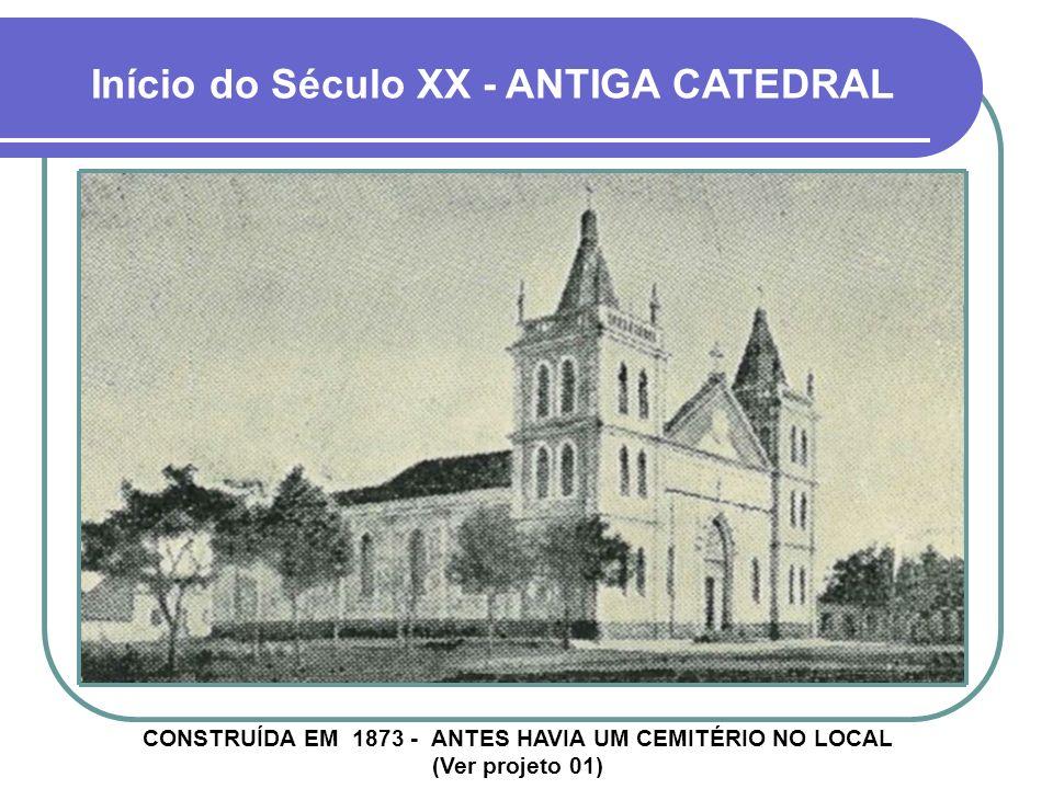 Início do Século XX - ANTIGA CATEDRAL CONSTRUÍDA EM 1873 - ANTES HAVIA UM CEMITÉRIO NO LOCAL (Ver projeto 01)