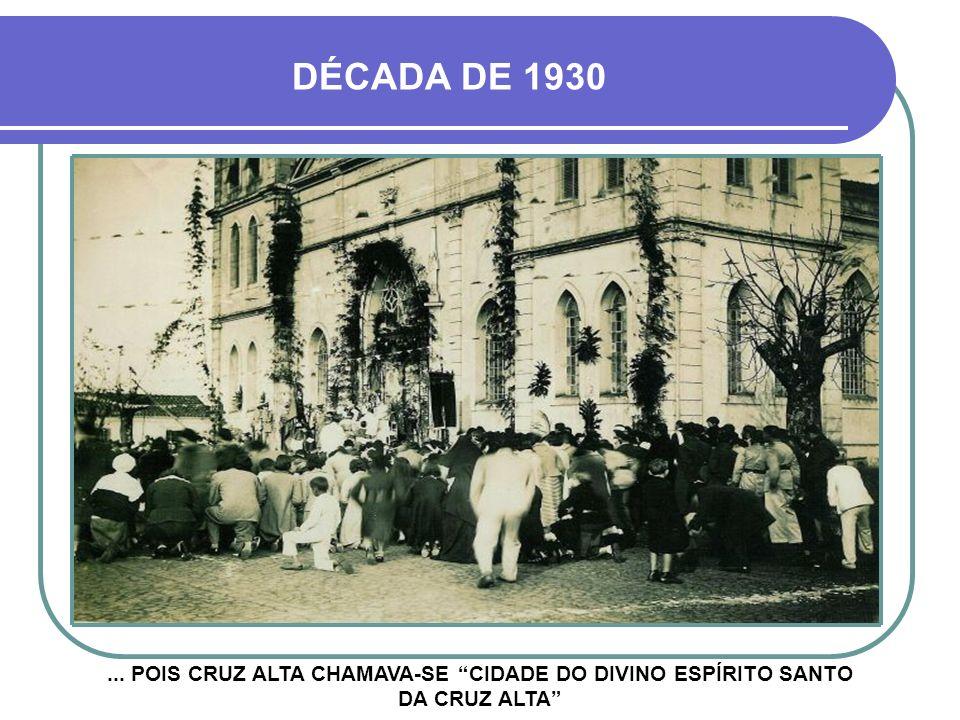 ... POIS CRUZ ALTA CHAMAVA-SE CIDADE DO DIVINO ESPÍRITO SANTO DA CRUZ ALTA DÉCADA DE 1930