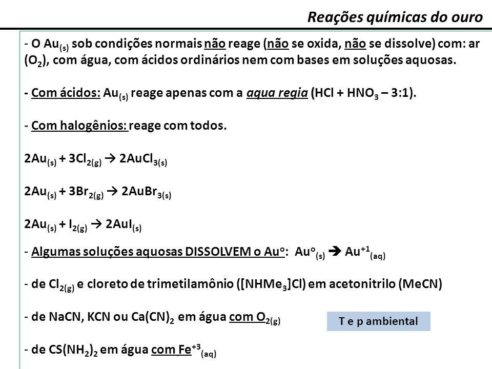 Reações químicas do ouro - O Au (s) sob condições normais não reage (não se oxida, não se dissolve) com: ar (O 2 ), com água, com ácidos ordinários ne