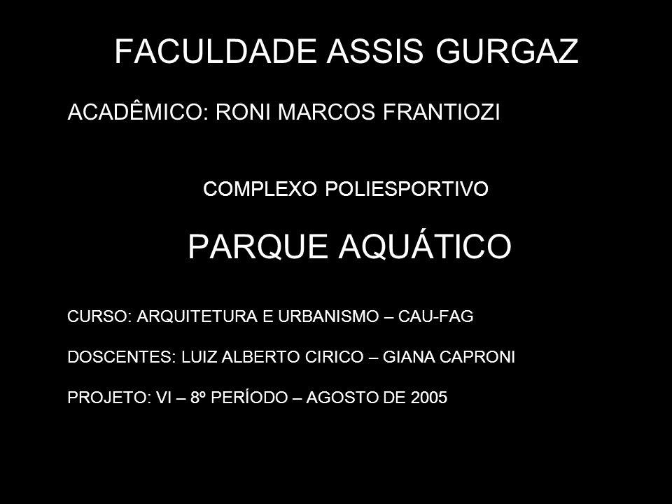 FACULDADE ASSIS GURGAZ ACADÊMICO: RONI MARCOS FRANTIOZI COMPLEXO POLIESPORTIVO PARQUE AQUÁTICO CURSO: ARQUITETURA E URBANISMO – CAU-FAG DOSCENTES: LUI
