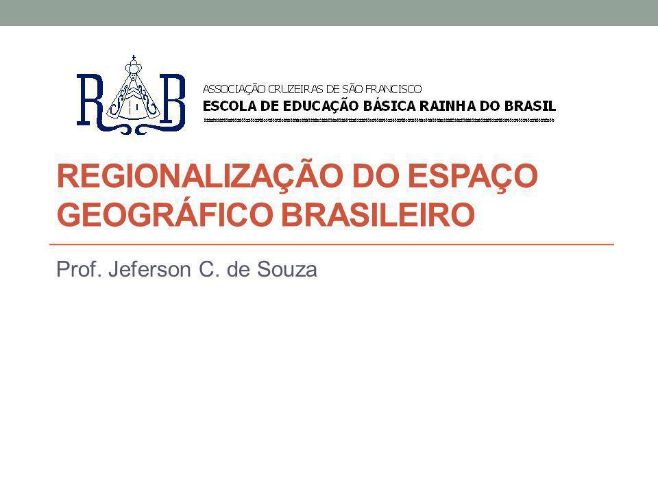REGIONALIZAÇÃO DO ESPAÇO GEOGRÁFICO BRASILEIRO Prof. Jeferson C. de Souza