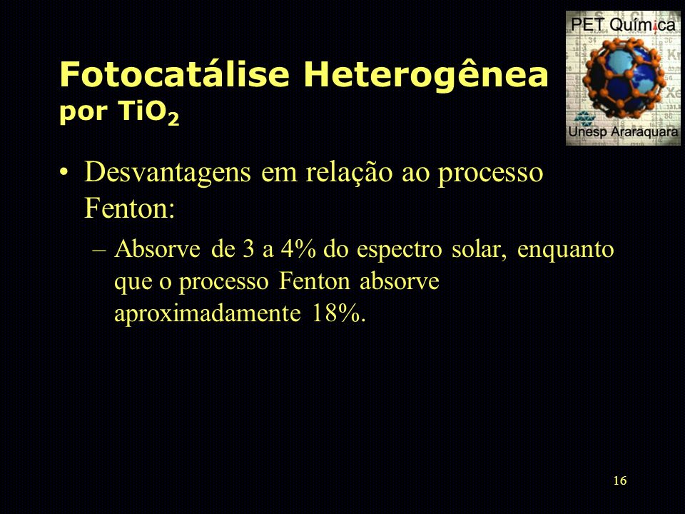 16 Fotocatálise Heterogênea por TiO 2 Desvantagens em relação ao processo Fenton: –Absorve de 3 a 4% do espectro solar, enquanto que o processo Fenton