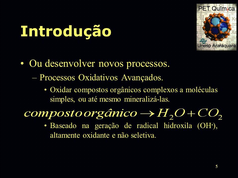 5 Introdução Ou desenvolver novos processos. –Processos Oxidativos Avançados. Oxidar compostos orgânicos complexos a moléculas simples, ou até mesmo m