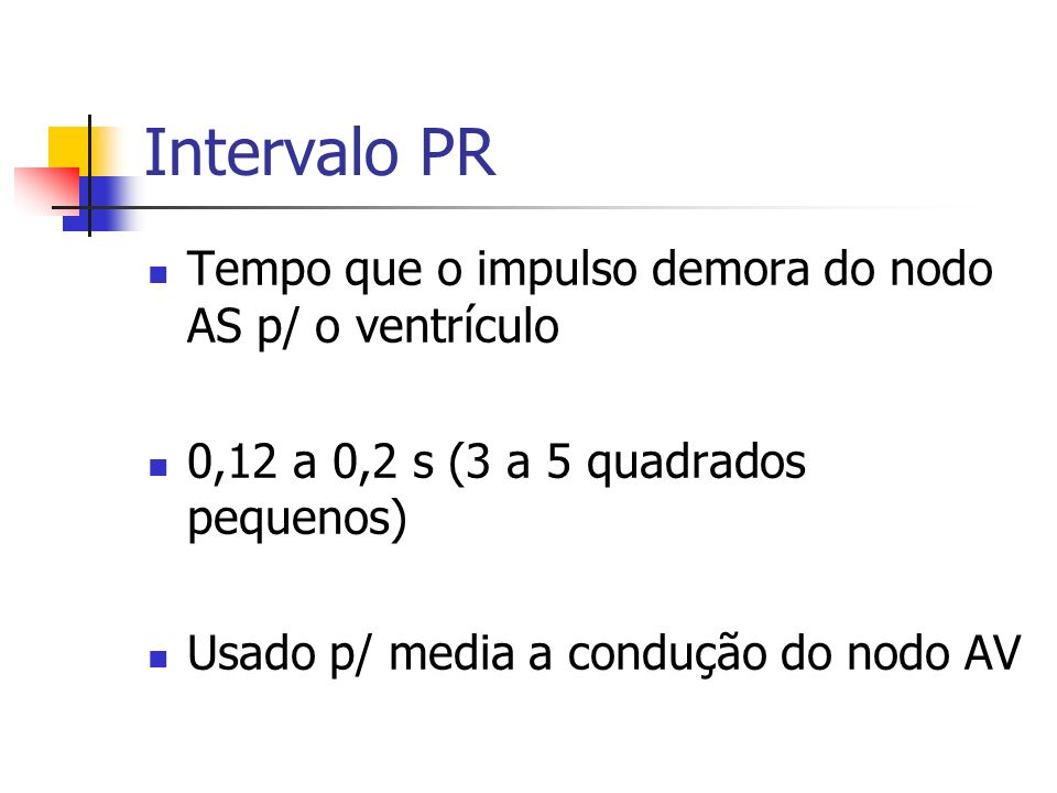 Intervalo PR Tempo que o impulso demora do nodo AS p/ o ventrículo 0,12 a 0,2 s (3 a 5 quadrados pequenos) Usado p/ media a condução do nodo AV