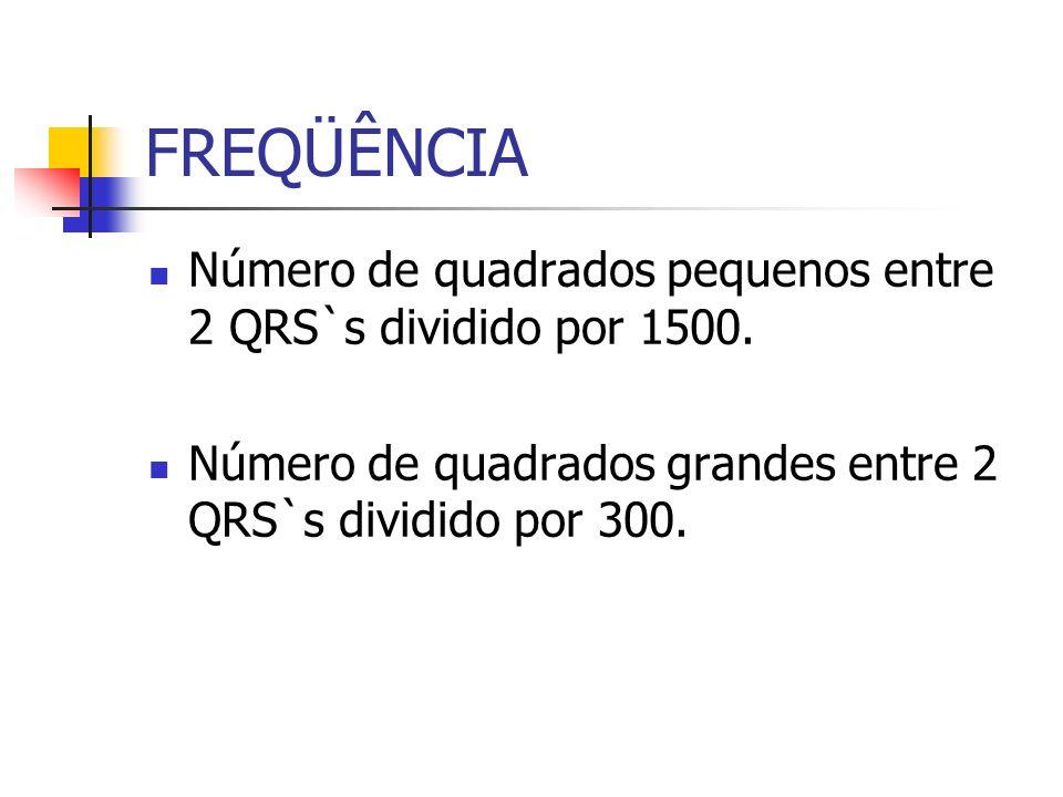 FREQÜÊNCIA Número de quadrados pequenos entre 2 QRS`s dividido por 1500. Número de quadrados grandes entre 2 QRS`s dividido por 300.