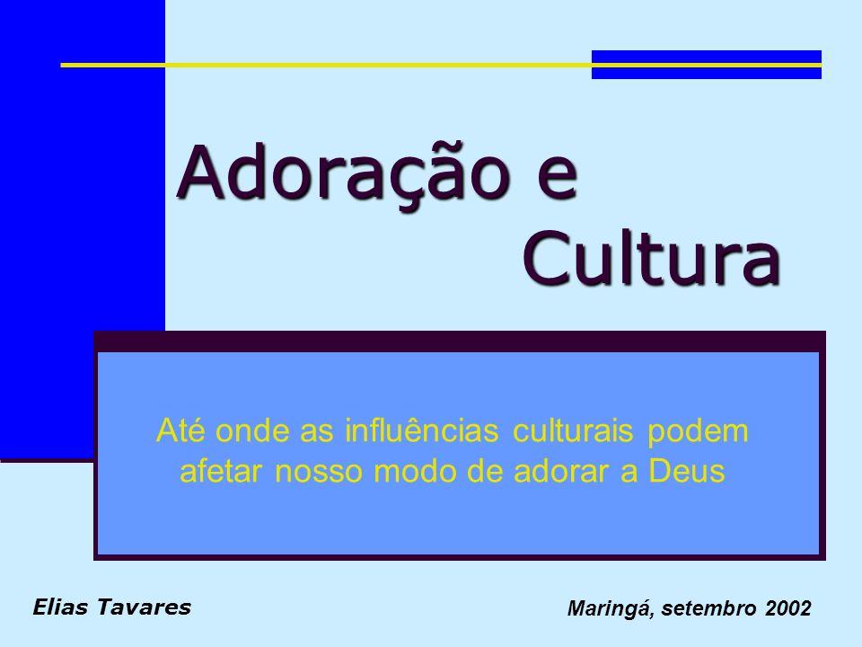 Adoração e Cultura Até onde as influências culturais podem afetar nosso modo de adorar a Deus Elias Tavares Maringá, setembro 2002