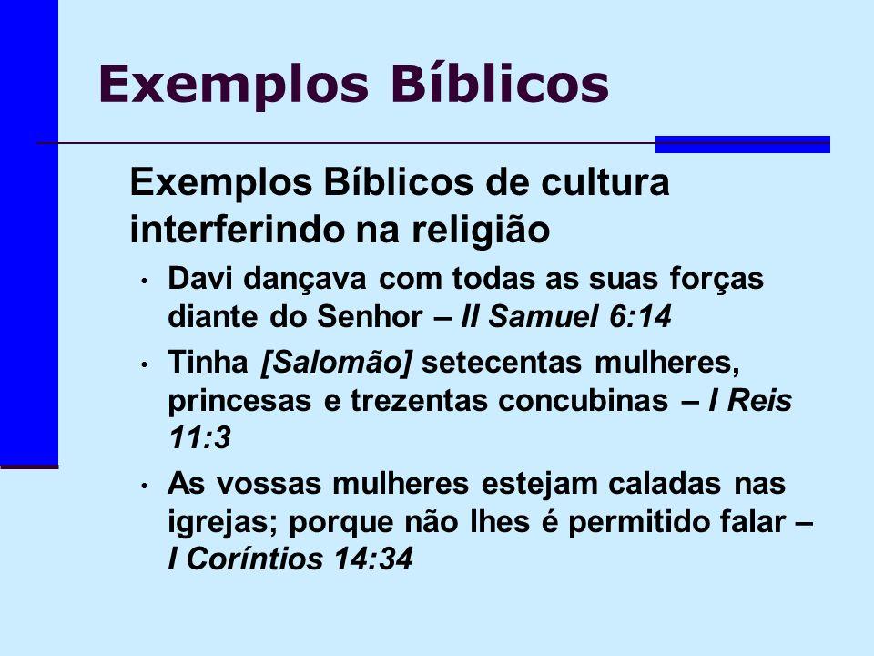 Exemplos Bíblicos Exemplos Bíblicos de cultura interferindo na religião Davi dançava com todas as suas forças diante do Senhor – II Samuel 6:14 Tinha
