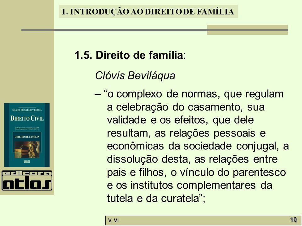 1. INTRODUÇÃO AO DIREITO DE FAMÍLIA V. VI 10 1.5. Direito de família: Clóvis Beviláqua – o complexo de normas, que regulam a celebração do casamento,