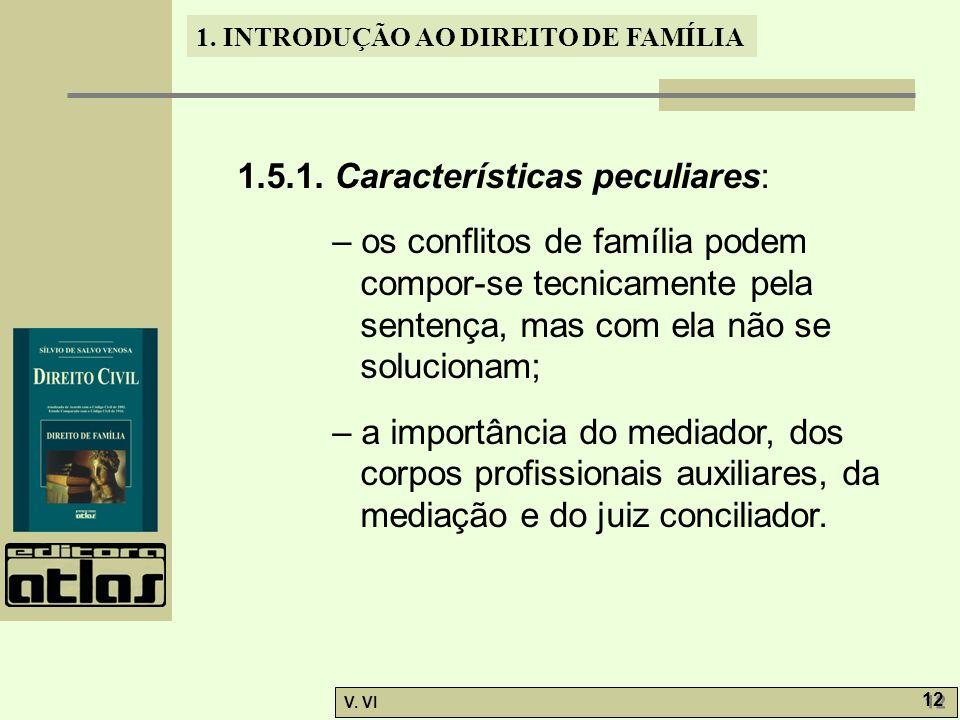1. INTRODUÇÃO AO DIREITO DE FAMÍLIA V. VI 12 1.5.1. Características peculiares: – os conflitos de família podem compor-se tecnicamente pela sentença,