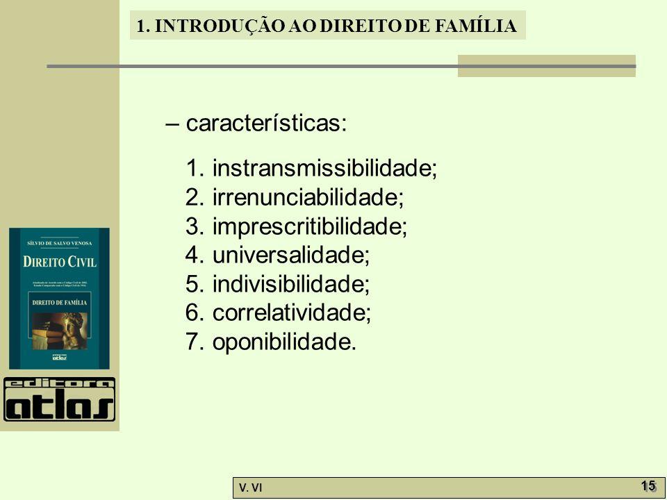 1. INTRODUÇÃO AO DIREITO DE FAMÍLIA V. VI 15 – características: 1. instransmissibilidade; 2. irrenunciabilidade; 3. imprescritibilidade; 4. universali