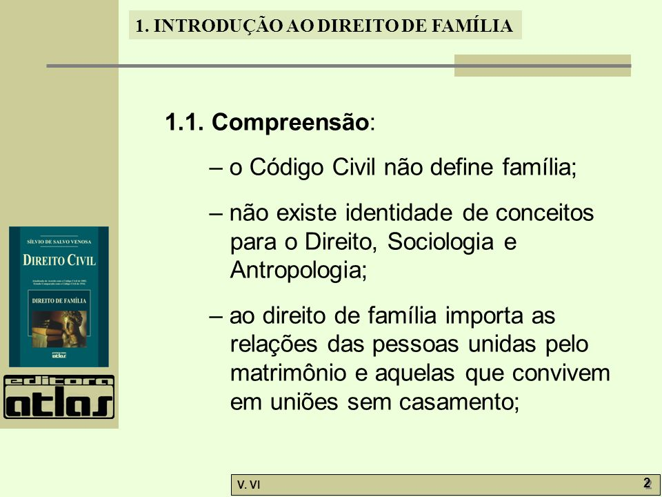 1. INTRODUÇÃO AO DIREITO DE FAMÍLIA V. VI 2 2 1.1. Compreensão: – o Código Civil não define família; – não existe identidade de conceitos para o Direi
