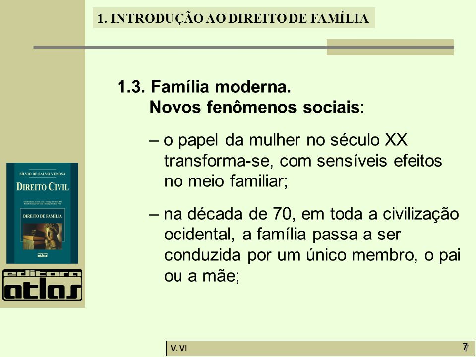 1. INTRODUÇÃO AO DIREITO DE FAMÍLIA V. VI 7 7 1.3. Família moderna. Novos fenômenos sociais: – o papel da mulher no século XX transforma-se, com sensí