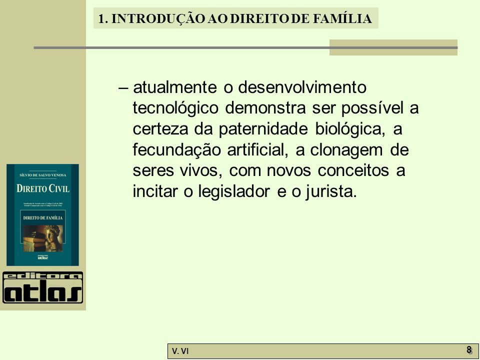 1. INTRODUÇÃO AO DIREITO DE FAMÍLIA V. VI 8 8 – atualmente o desenvolvimento tecnológico demonstra ser possível a certeza da paternidade biológica, a